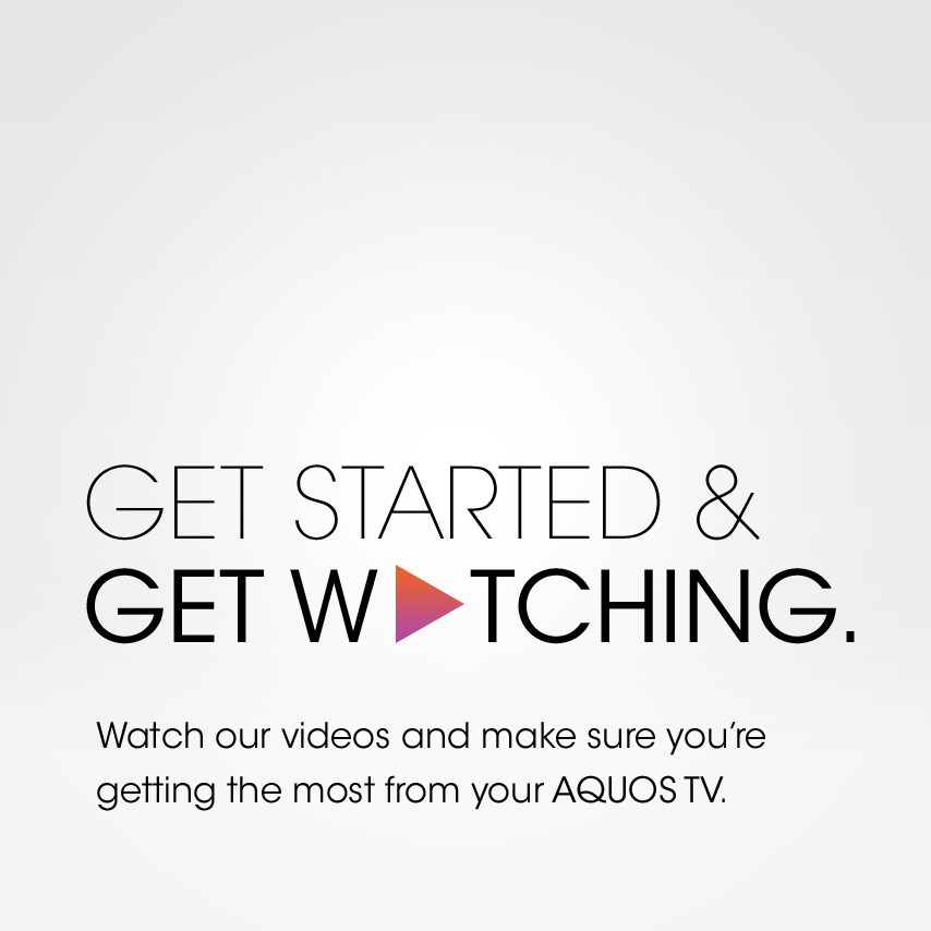 Get started and get watching. Watch our videos and make sure you're getting the most from your AQUOS TV.